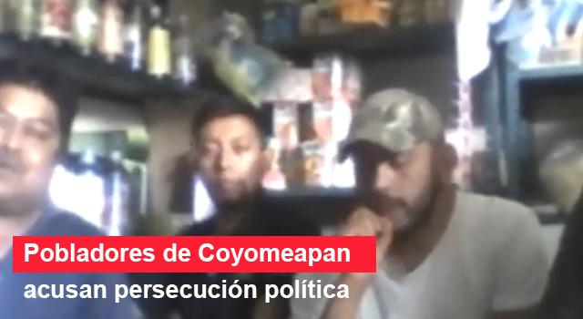 Pobladores de Coyomeapan acusan persecución política