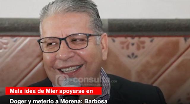 Mala idea de Mier apoyarse en Doger y meterlo a Morena: Barbosa