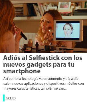 Adiós al Selfiestick con los nuevos gadgets para tu smartphone
