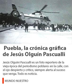 Puebla, la crónica gráfica de Jesús Olguín Pascualli