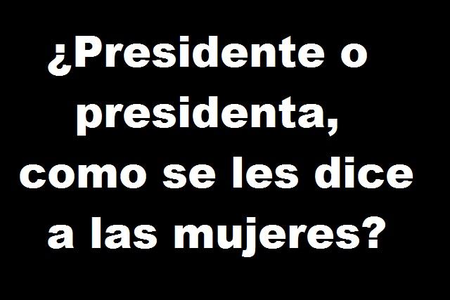 ¿Presidente o presidenta, cómo se les dice a las mujeres que gobiernan?